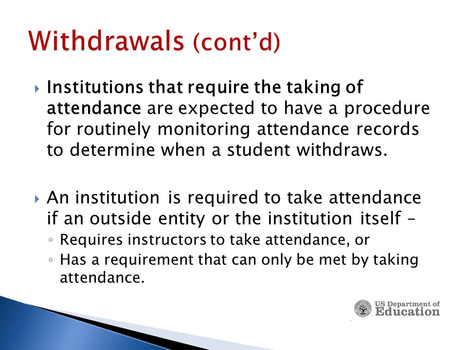  Institutions that require the taking of attendance are expected to have a procedure for routinely monitoring attendance records to determine when a student withdraws.