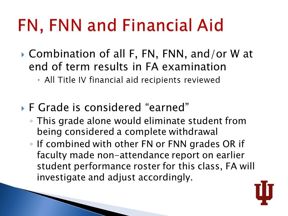  Combination of all F, FN, FNN, and/or W at end of term results in FA examination  All Title IV financial aid recipients reviewed  F Grade is considered earned ◦ This grade alone would eliminate student from being considered a complete withdrawal ◦ If combined with other FN or FNN grades OR if faculty made non-attendance report on earlier student performance roster for this class, FA will investigate and adjust accordingly.