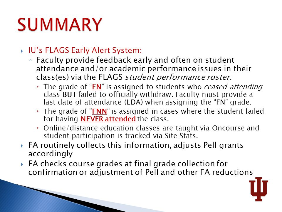  IU's FLAGS Early Alert System: ◦ Faculty provide feedback early and often on student attendance and/or academic performance issues in their class(es) via the FLAGS student performance roster.