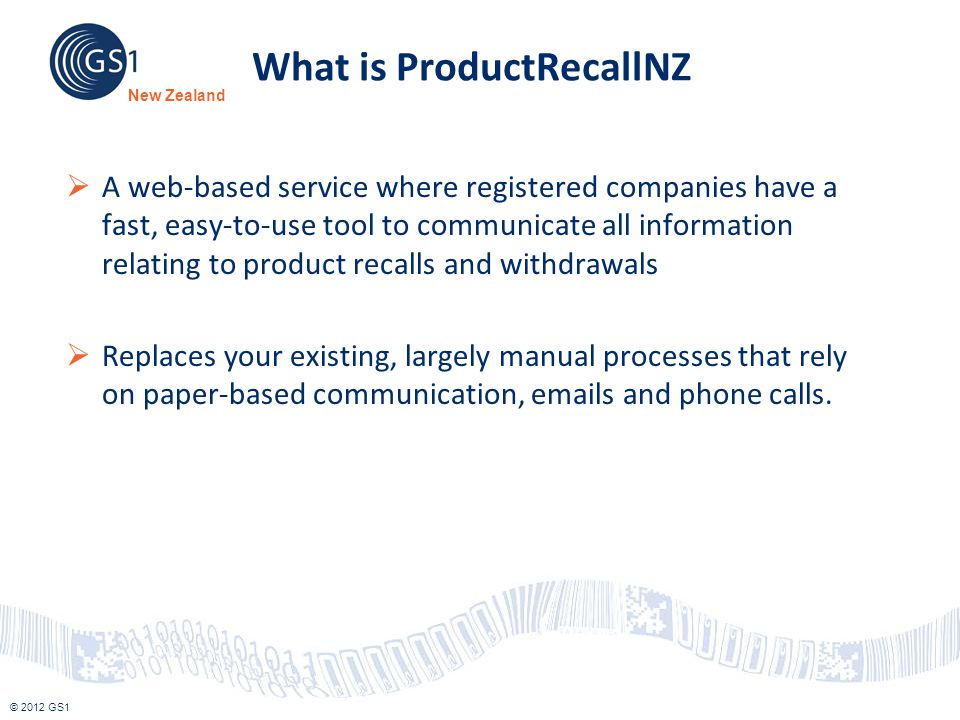 © 2012 GS1 New Zealand What is ProductRecallNZ  A web-based service where registered companies have a fast, easy-to-use tool to communicate all infor