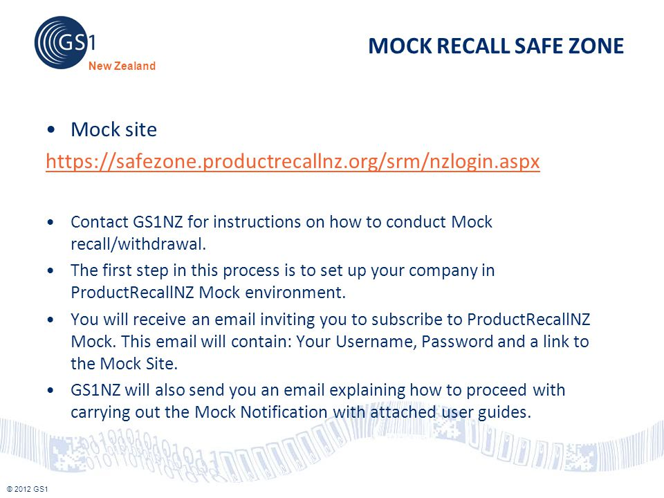 © 2012 GS1 New Zealand MOCK RECALL SAFE ZONE Mock site https://safezone.productrecallnz.org/srm/nzlogin.aspx Contact GS1NZ for instructions on how to