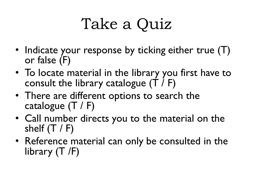 Take a Quiz Indicate your response by ticking either true (T) or false (F) To locate material in the library you first have to consult the library catalogue (T / F) There are different options to search the catalogue (T / F) Call number directs you to the material on the shelf (T / F) Reference material can only be consulted in the library (T /F)