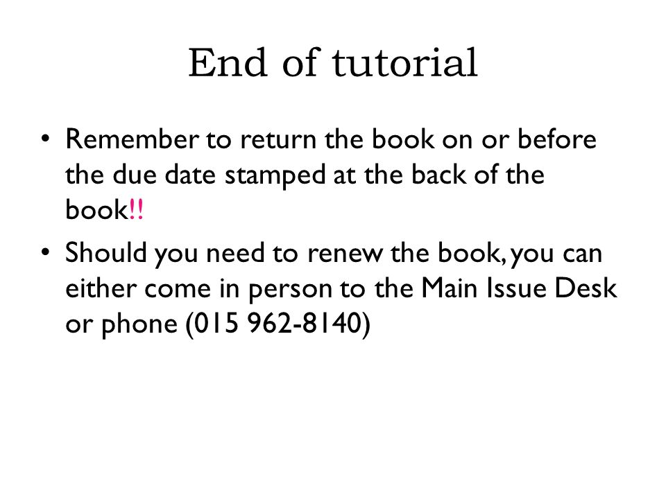 End of tutorial Remember to return the book on or before the due date stamped at the back of the book!.