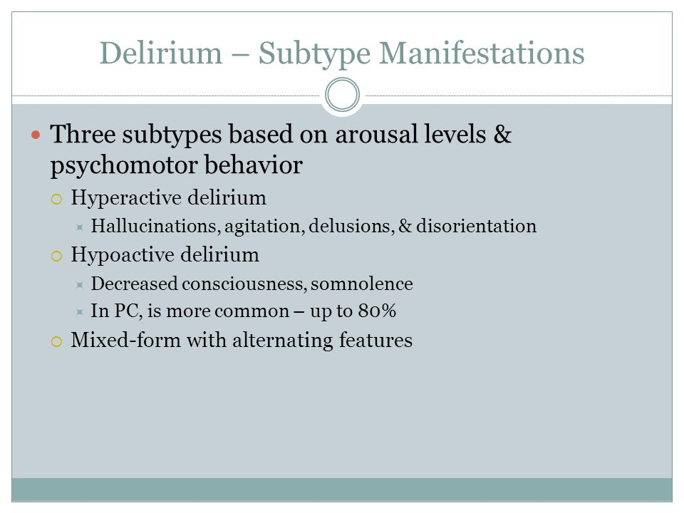 Delirium – Subtype Manifestations Three subtypes based on arousal levels & psychomotor behavior  Hyperactive delirium  Hallucinations, agitation, delusions, & disorientation  Hypoactive delirium  Decreased consciousness, somnolence  In PC, is more common – up to 80%  Mixed-form with alternating features