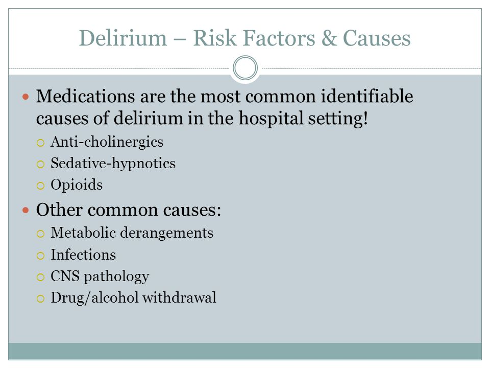 Medications are the most common identifiable causes of delirium in the hospital setting!  Anti-cholinergics  Sedative-hypnotics  Opioids Other comm