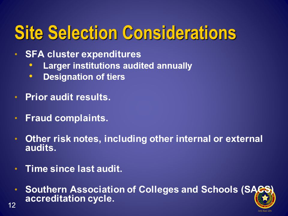 John Keel, CPA Site Selection Considerations SFA cluster expenditures Larger institutions audited annually Designation of tiers Prior audit results.