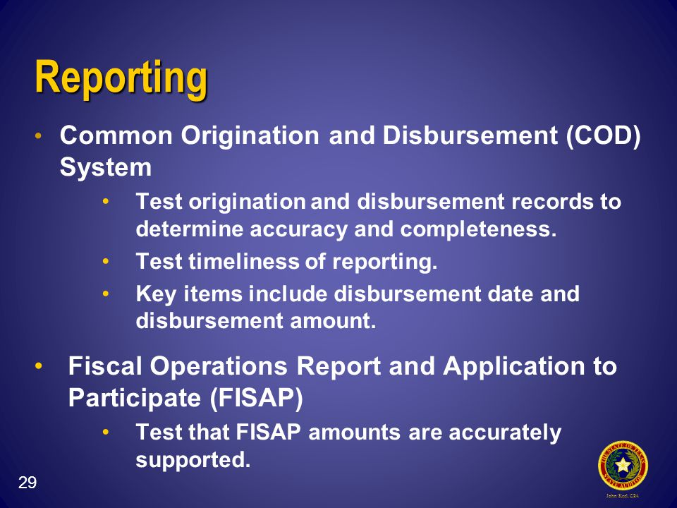 John Keel, CPA Reporting Common Origination and Disbursement (COD) System Test origination and disbursement records to determine accuracy and completeness.