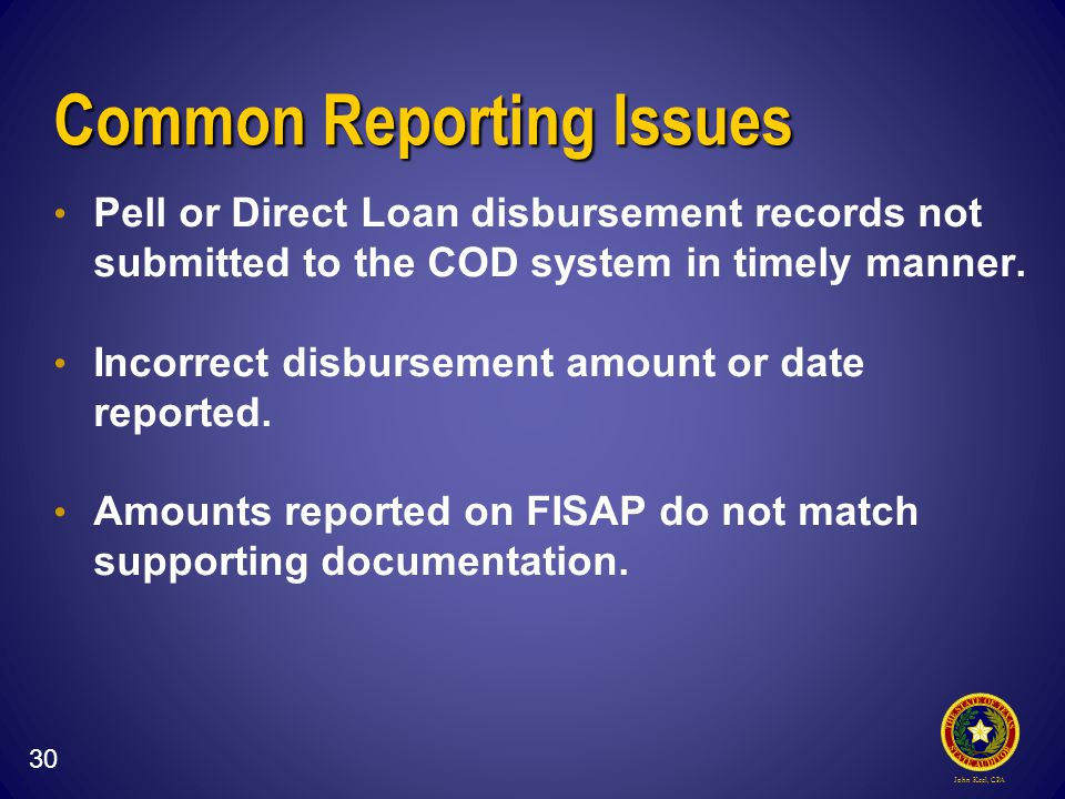 John Keel, CPA Common Reporting Issues Pell or Direct Loan disbursement records not submitted to the COD system in timely manner.