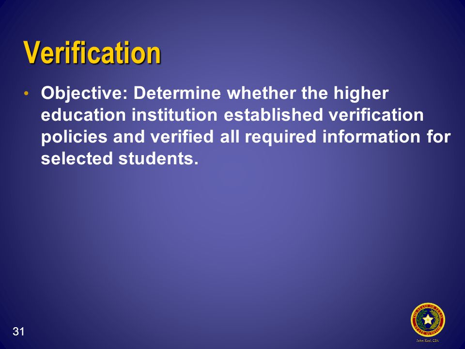 John Keel, CPA Verification Objective: Determine whether the higher education institution established verification policies and verified all required information for selected students.