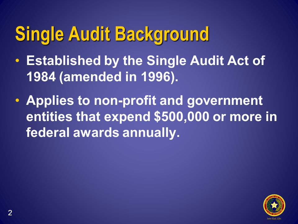 John Keel, CPA Single Audit Background Established by the Single Audit Act of 1984 (amended in 1996).