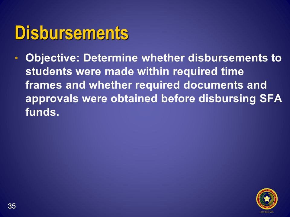 John Keel, CPA Disbursements Objective: Determine whether disbursements to students were made within required time frames and whether required documents and approvals were obtained before disbursing SFA funds.
