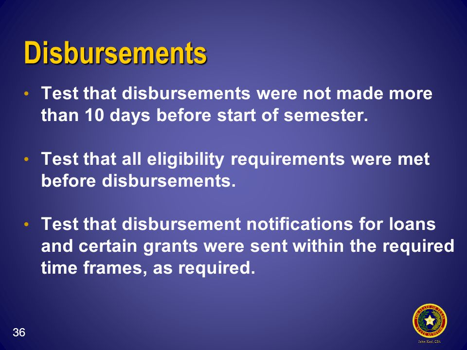 John Keel, CPA Disbursements Test that disbursements were not made more than 10 days before start of semester.