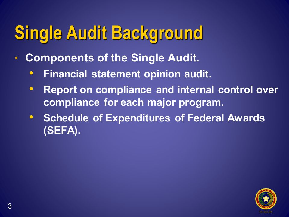 John Keel, CPA Single Audit Background Components of the Single Audit.