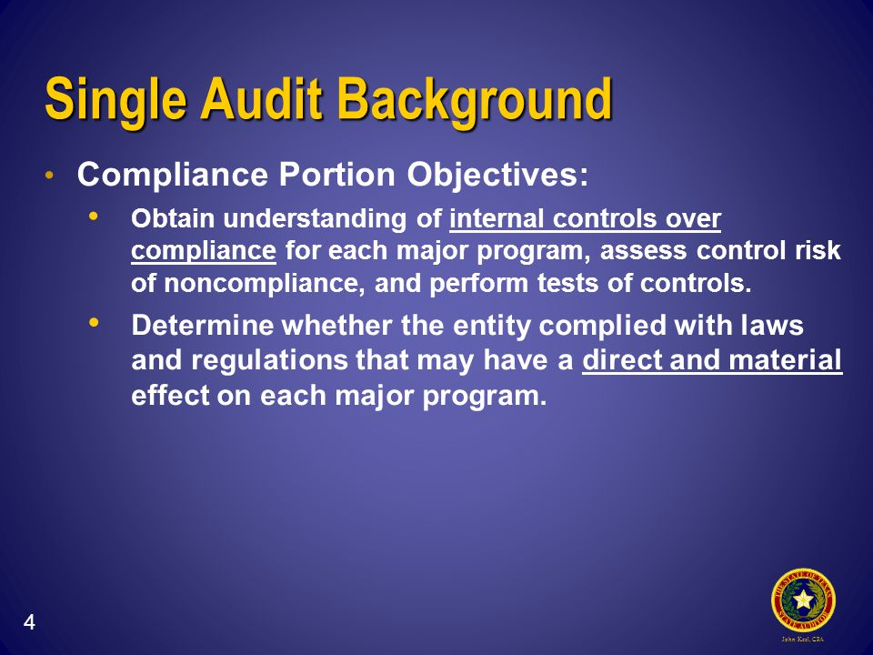 John Keel, CPA Single Audit Background Compliance Portion Objectives: Obtain understanding of internal controls over compliance for each major program, assess control risk of noncompliance, and perform tests of controls.