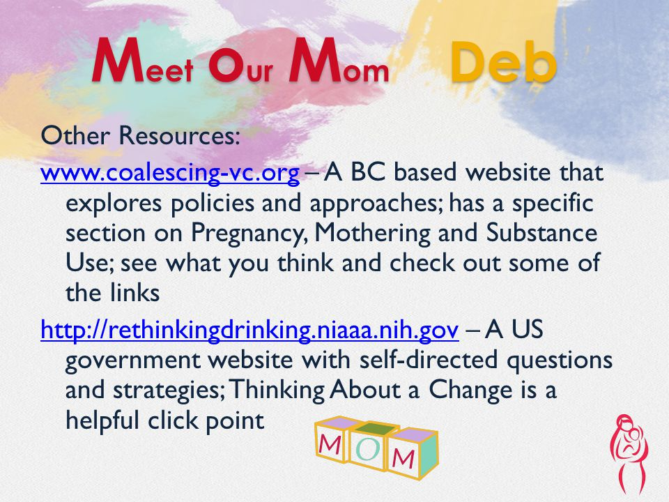 Other Resources: www.coalescing-vc.orgwww.coalescing-vc.org – A BC based website that explores policies and approaches; has a specific section on Pregnancy, Mothering and Substance Use; see what you think and check out some of the links http://rethinkingdrinking.niaaa.nih.govhttp://rethinkingdrinking.niaaa.nih.gov – A US government website with self-directed questions and strategies; Thinking About a Change is a helpful click point M eet o ur M om Deb
