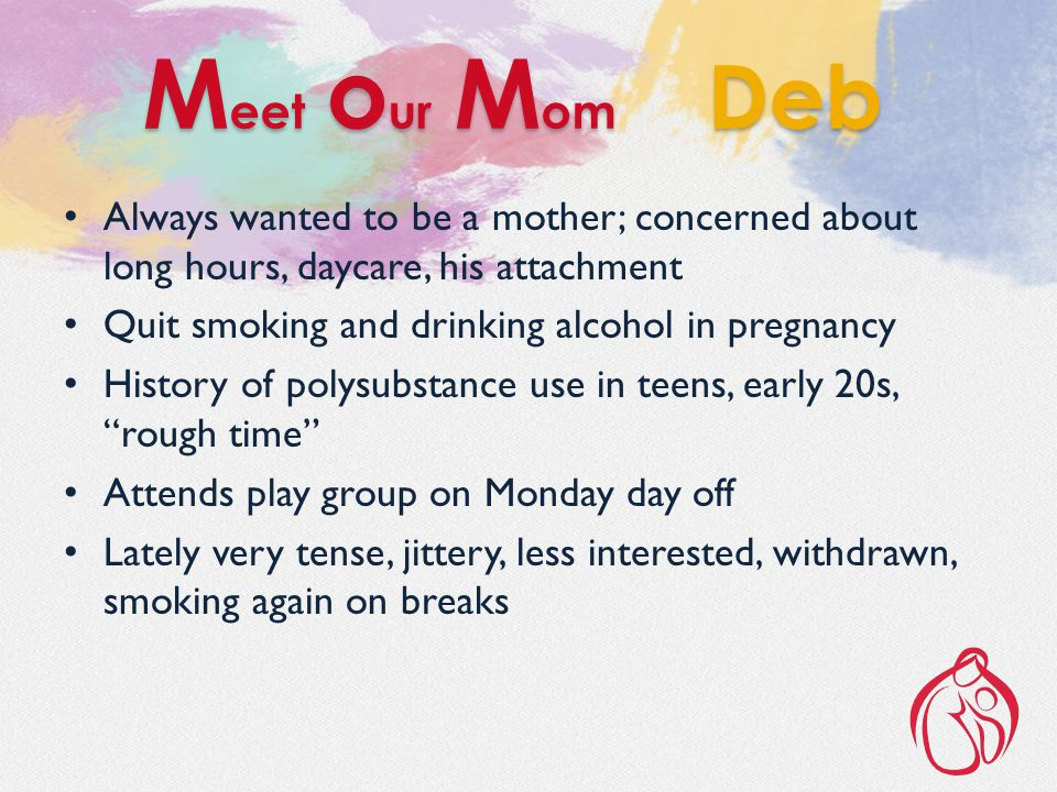 Always wanted to be a mother; concerned about long hours, daycare, his attachment Quit smoking and drinking alcohol in pregnancy History of polysubstance use in teens, early 20s, rough time Attends play group on Monday day off Lately very tense, jittery, less interested, withdrawn, smoking again on breaks M eet o ur M om Deb