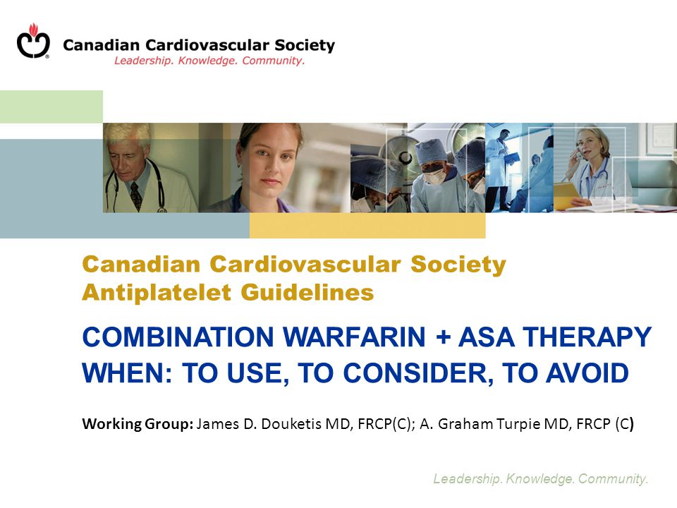 Leadership. Knowledge. Community. Canadian Cardiovascular Society Antiplatelet Guidelines COMBINATION WARFARIN + ASA THERAPY WHEN: TO USE, TO CONSIDER