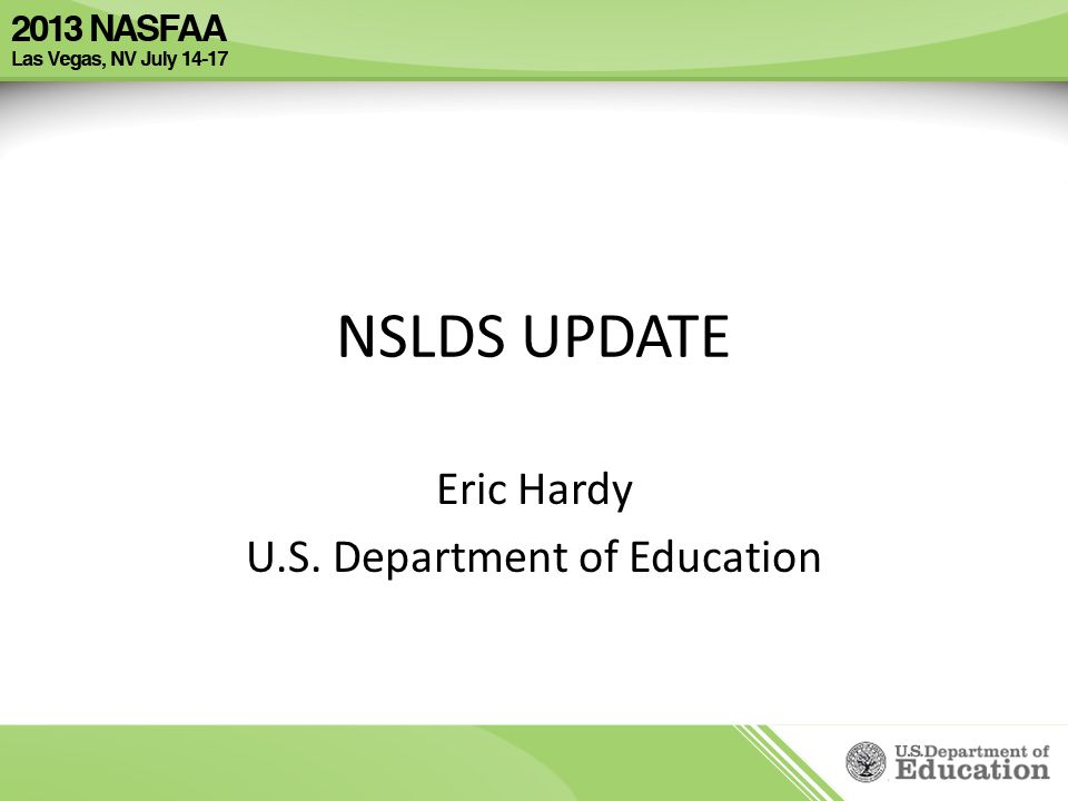 NSLDS UPDATE Eric Hardy U.S. Department of Education