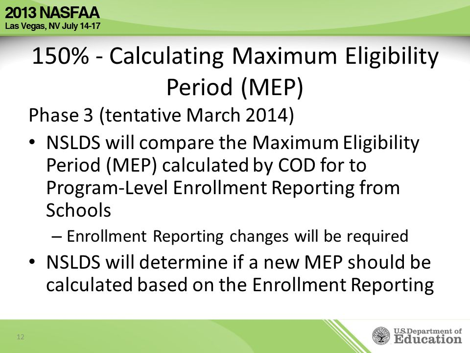 150% - Calculating Maximum Eligibility Period (MEP) Phase 3 (tentative March 2014) NSLDS will compare the Maximum Eligibility Period (MEP) calculated by COD for to Program-Level Enrollment Reporting from Schools – Enrollment Reporting changes will be required NSLDS will determine if a new MEP should be calculated based on the Enrollment Reporting 12