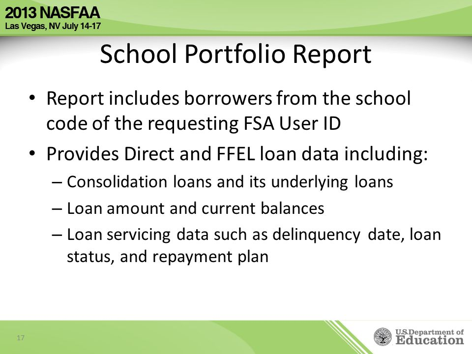 School Portfolio Report Report includes borrowers from the school code of the requesting FSA User ID Provides Direct and FFEL loan data including: – Consolidation loans and its underlying loans – Loan amount and current balances – Loan servicing data such as delinquency date, loan status, and repayment plan 17