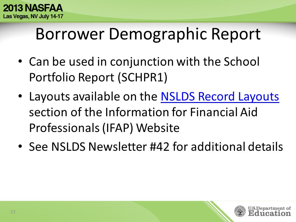 Borrower Demographic Report Can be used in conjunction with the School Portfolio Report (SCHPR1) Layouts available on the NSLDS Record Layouts section of the Information for Financial Aid Professionals (IFAP) WebsiteNSLDS Record Layouts See NSLDS Newsletter #42 for additional details 23