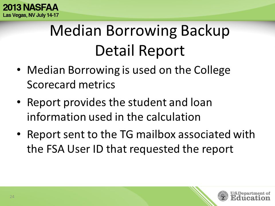 Median Borrowing Backup Detail Report Median Borrowing is used on the College Scorecard metrics Report provides the student and loan information used in the calculation Report sent to the TG mailbox associated with the FSA User ID that requested the report 24
