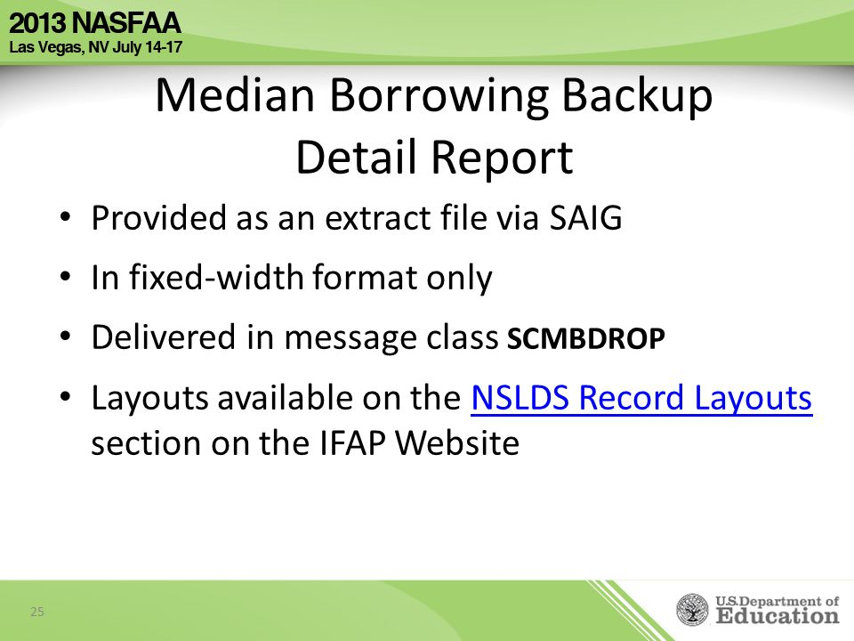 Provided as an extract file via SAIG In fixed-width format only Delivered in message class SCMBDROP Layouts available on the NSLDS Record Layouts section on the IFAP WebsiteNSLDS Record Layouts 25 Median Borrowing Backup Detail Report
