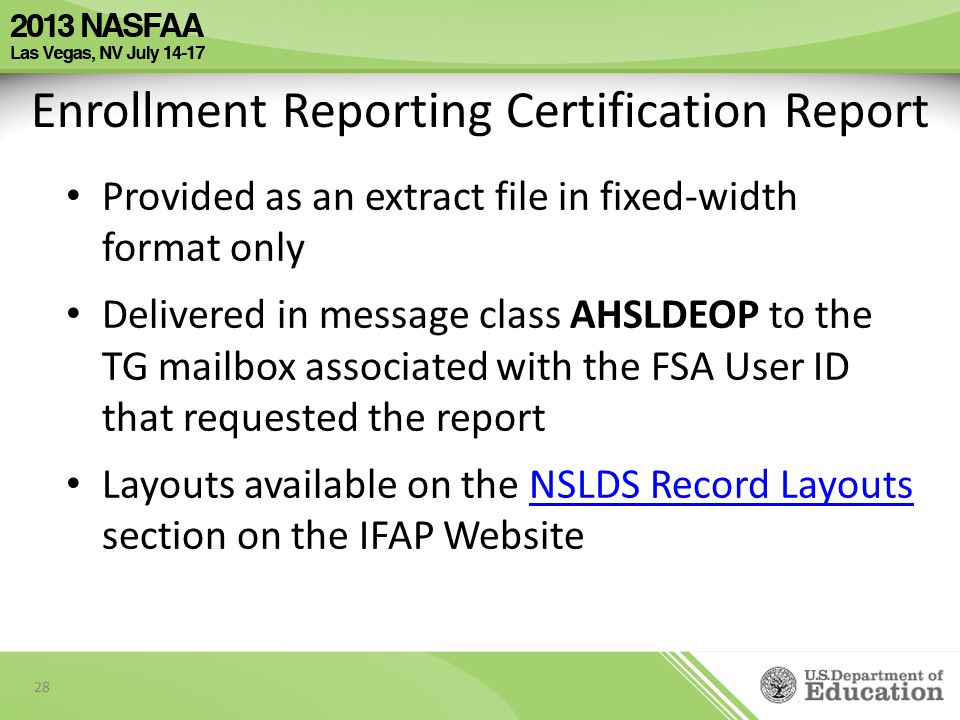 Provided as an extract file in fixed-width format only Delivered in message class AHSLDEOP to the TG mailbox associated with the FSA User ID that requested the report Layouts available on the NSLDS Record Layouts section on the IFAP WebsiteNSLDS Record Layouts 28 Enrollment Reporting Certification Report