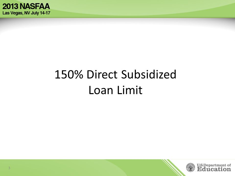 Electronic Announcement #1 - Interim Final Regulations Published was posted on the Information for Financial Aid Professionals (IFAP) Website on May 16, 2013 Department of Education sessions scheduled to take place at the NASFAA Conference: – Limiting Direct Loan Borrowing to 150% of Program Length 07/15/2013 03:05 PM - 04:20 PM (Pinyon Ballroom 4) 07/16/2013 10:35 AM - 11:50 AM (Pinyon Ballroom 4) 4