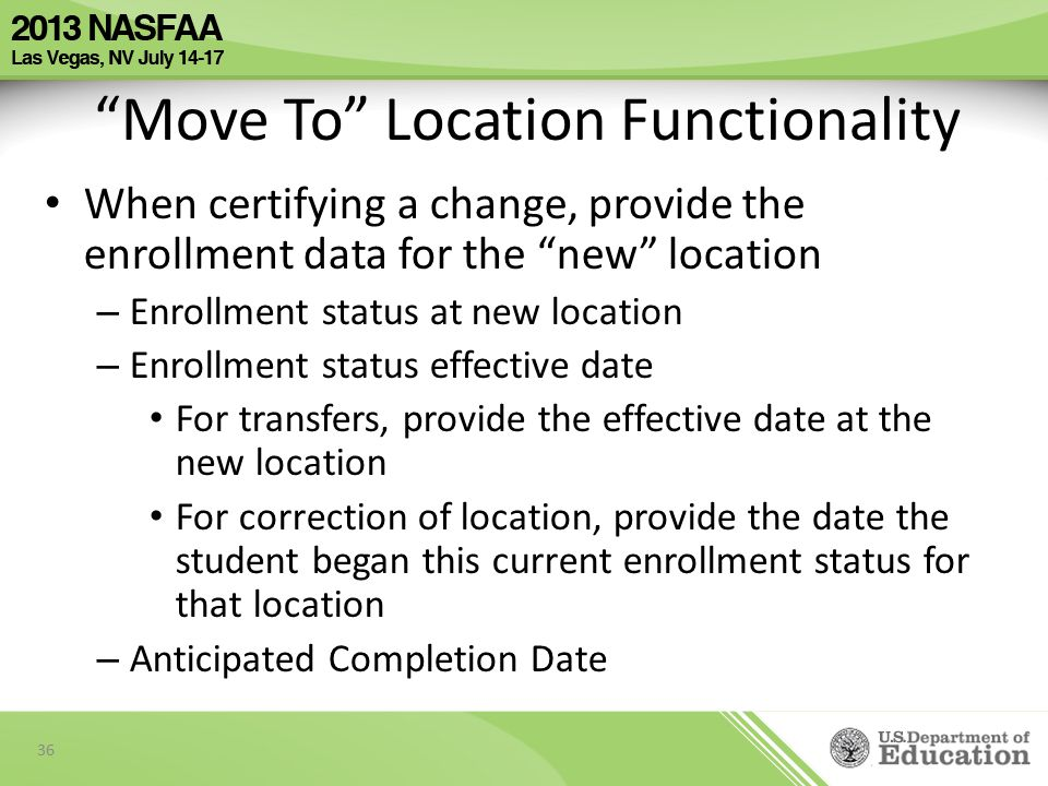 When certifying a change, provide the enrollment data for the new location – Enrollment status at new location – Enrollment status effective date For transfers, provide the effective date at the new location For correction of location, provide the date the student began this current enrollment status for that location – Anticipated Completion Date 36 Move To Location Functionality