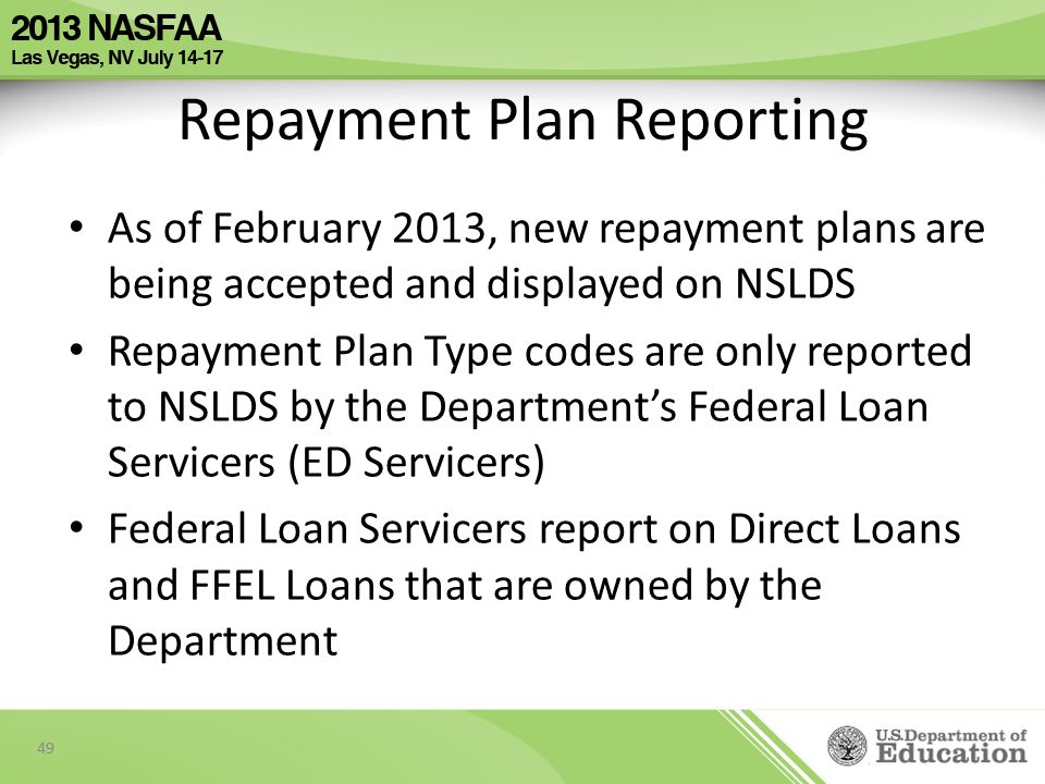 As of February 2013, new repayment plans are being accepted and displayed on NSLDS Repayment Plan Type codes are only reported to NSLDS by the Department's Federal Loan Servicers (ED Servicers) Federal Loan Servicers report on Direct Loans and FFEL Loans that are owned by the Department 49