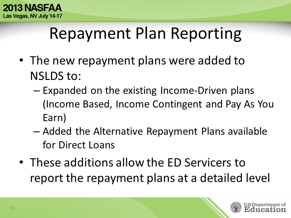 Repayment Plan Reporting The new repayment plans were added to NSLDS to: – Expanded on the existing Income-Driven plans (Income Based, Income Contingent and Pay As You Earn) – Added the Alternative Repayment Plans available for Direct Loans These additions allow the ED Servicers to report the repayment plans at a detailed level 50