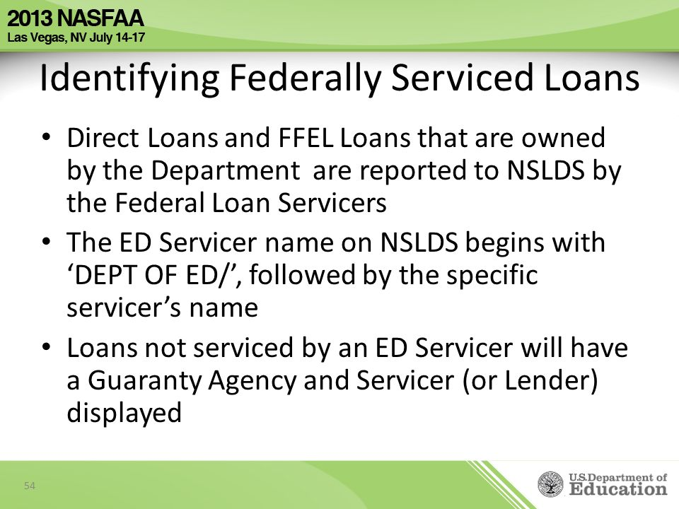 Identifying Federally Serviced Loans Direct Loans and FFEL Loans that are owned by the Department are reported to NSLDS by the Federal Loan Servicers The ED Servicer name on NSLDS begins with 'DEPT OF ED/', followed by the specific servicer's name Loans not serviced by an ED Servicer will have a Guaranty Agency and Servicer (or Lender) displayed 54
