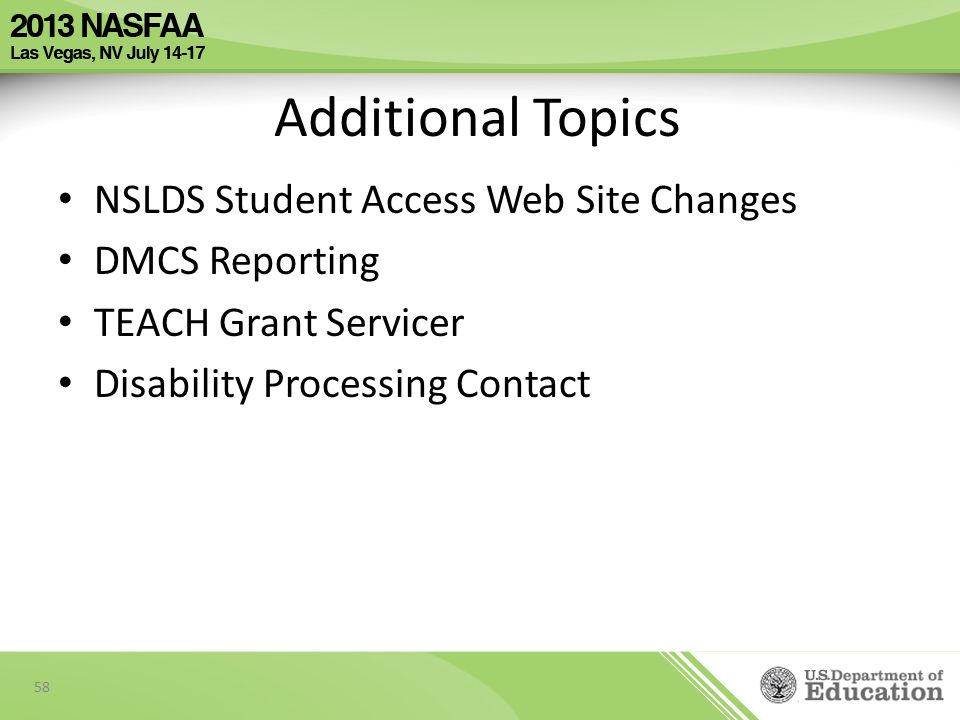 Additional Topics NSLDS Student Access Web Site Changes DMCS Reporting TEACH Grant Servicer Disability Processing Contact 58