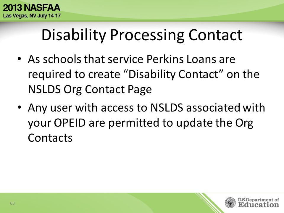 Disability Processing Contact As schools that service Perkins Loans are required to create Disability Contact on the NSLDS Org Contact Page Any user with access to NSLDS associated with your OPEID are permitted to update the Org Contacts 63