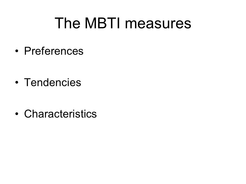 The MBTI measures Preferences Tendencies Characteristics