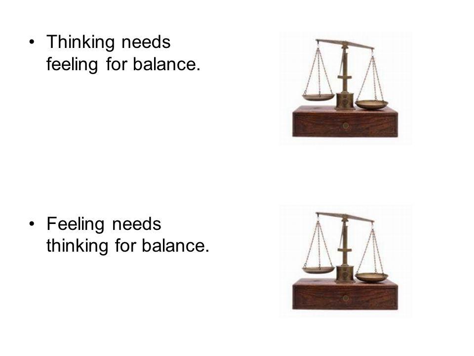 Thinking needs feeling for balance. Feeling needs thinking for balance.