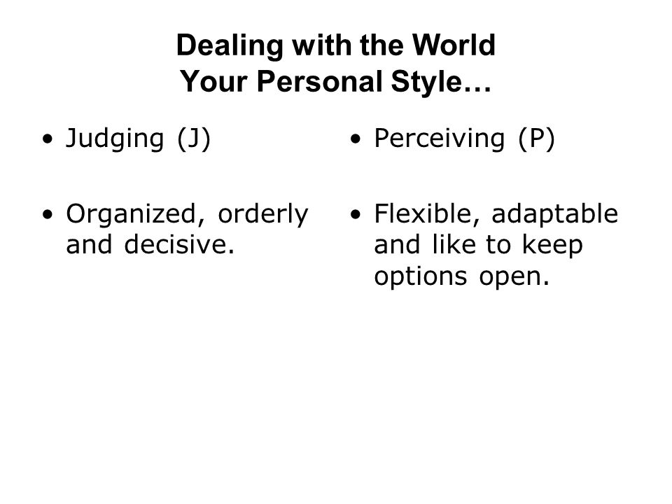Dealing with the World Your Personal Style… Judging (J) Organized, orderly and decisive.