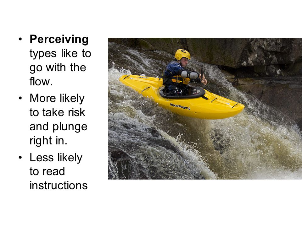 Perceiving types like to go with the flow. More likely to take risk and plunge right in.
