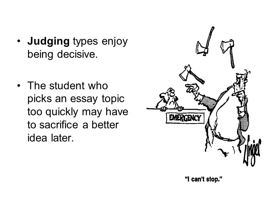 Judging types enjoy being decisive. The student who picks an essay topic too quickly may have to sacrifice a better idea later.