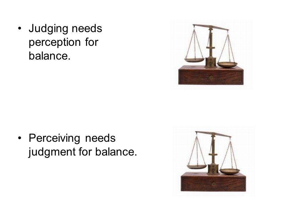 Judging needs perception for balance. Perceiving needs judgment for balance.