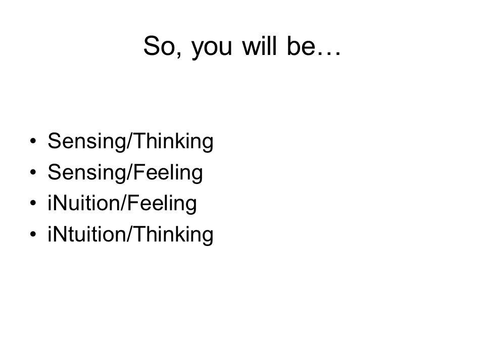 So, you will be… Sensing/Thinking Sensing/Feeling iNuition/Feeling iNtuition/Thinking