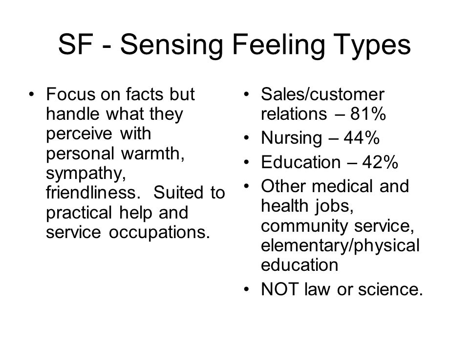 SF - Sensing Feeling Types Focus on facts but handle what they perceive with personal warmth, sympathy, friendliness.