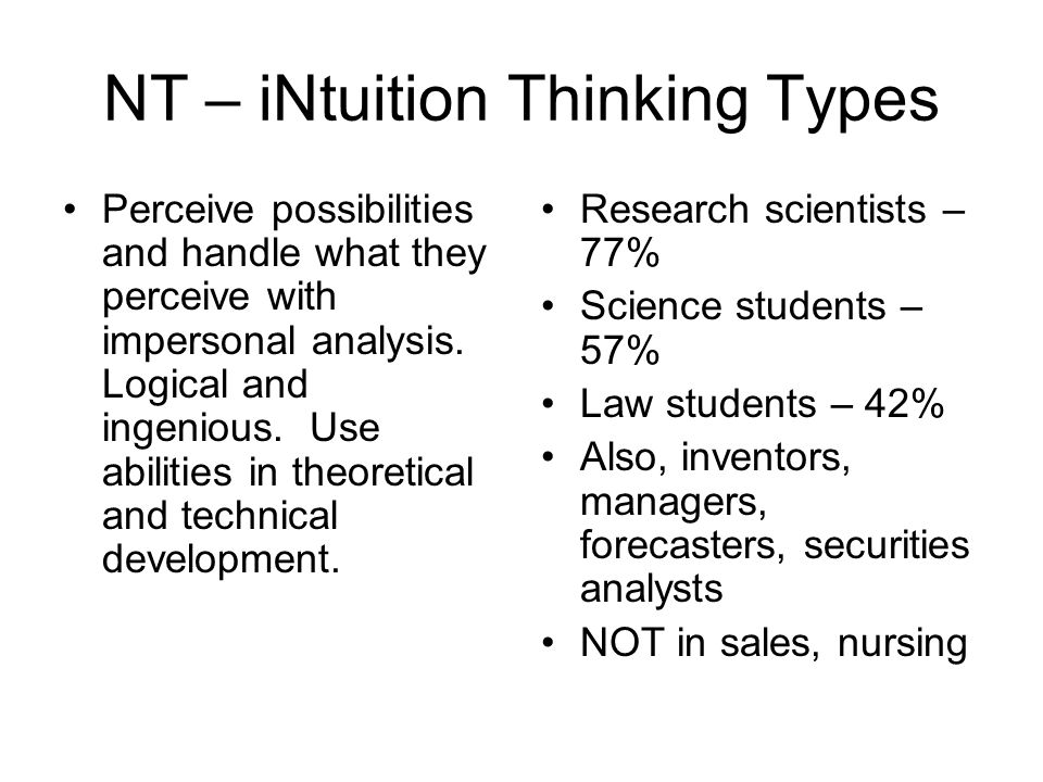 NT – iNtuition Thinking Types Perceive possibilities and handle what they perceive with impersonal analysis.