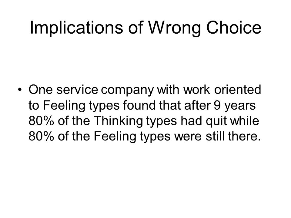 Implications of Wrong Choice One service company with work oriented to Feeling types found that after 9 years 80% of the Thinking types had quit while 80% of the Feeling types were still there.