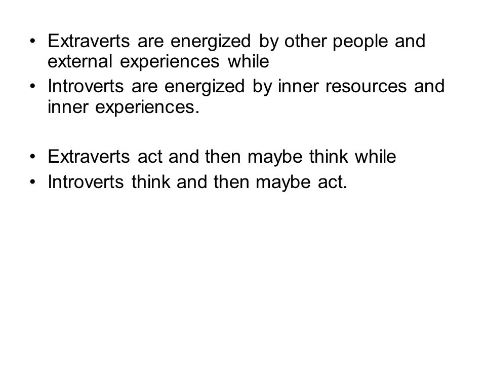 Extraverts are energized by other people and external experiences while Introverts are energized by inner resources and inner experiences.