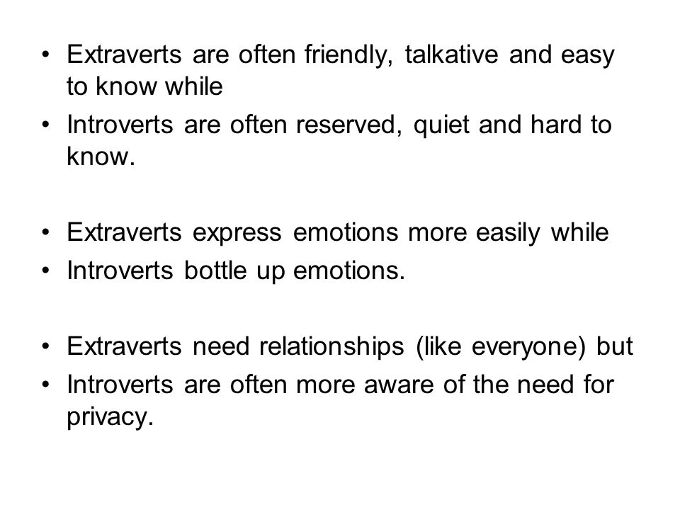 Extraverts are often friendly, talkative and easy to know while Introverts are often reserved, quiet and hard to know.