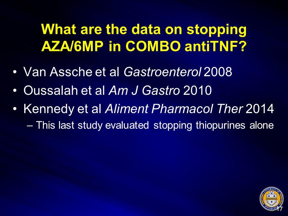 What are the data on stopping AZA/6MP in COMBO antiTNF? Van Assche et al Gastroenterol 2008 Oussalah et al Am J Gastro 2010 Kennedy et al Aliment Phar