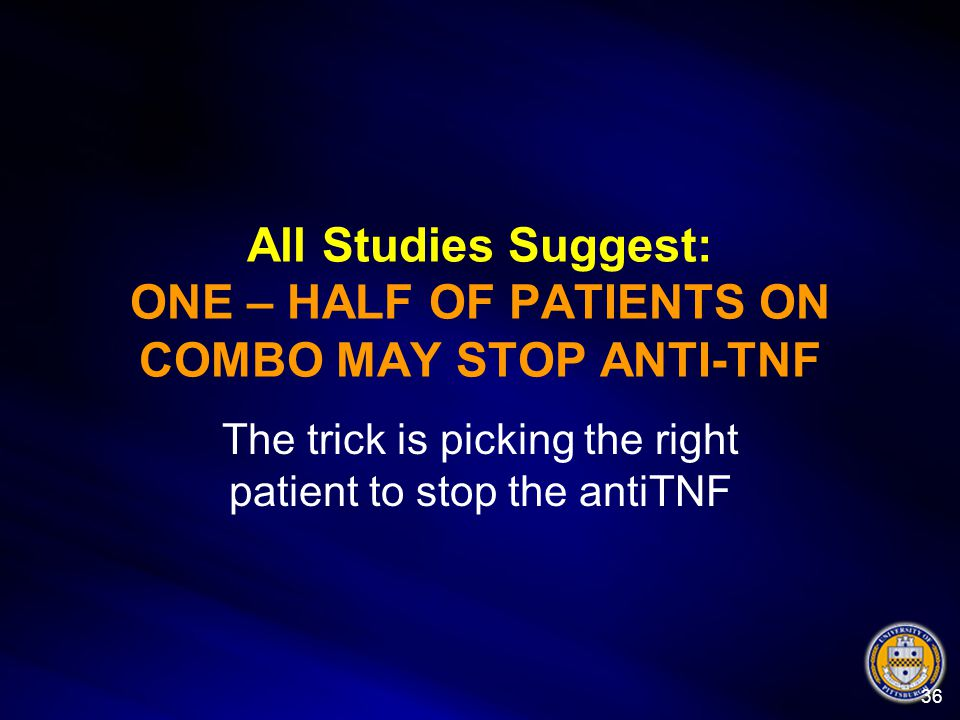 All Studies Suggest: ONE – HALF OF PATIENTS ON COMBO MAY STOP ANTI-TNF The trick is picking the right patient to stop the antiTNF 36