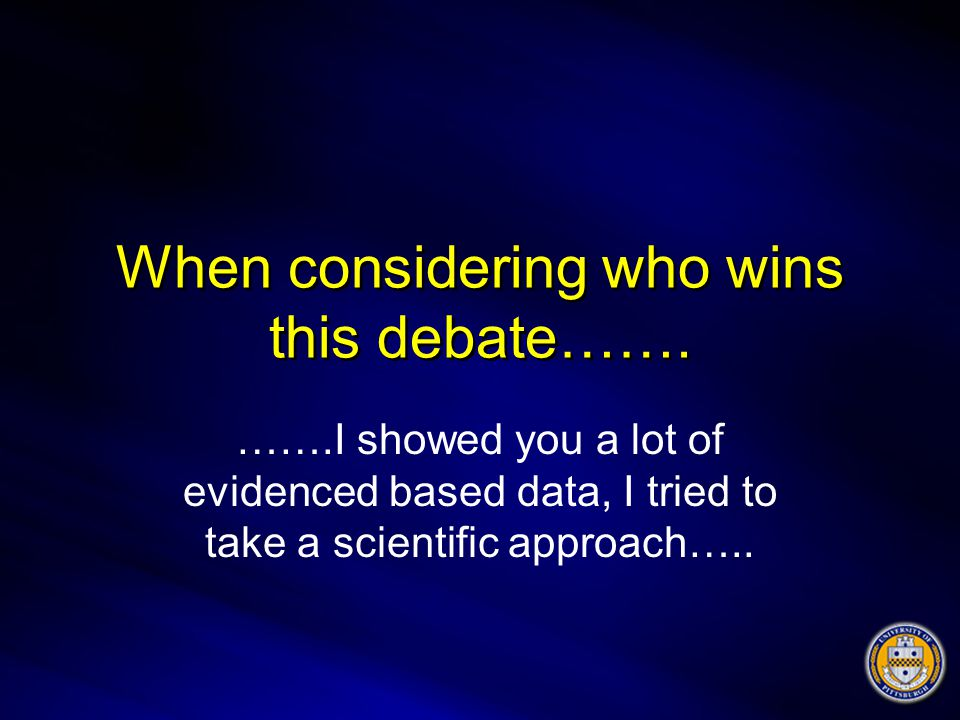 When considering who wins this debate……. …….I showed you a lot of evidenced based data, I tried to take a scientific approach…..